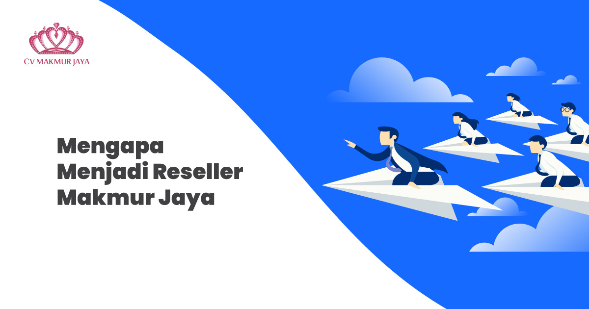 Mengapa Menjadi Reseller Makmur Jaya